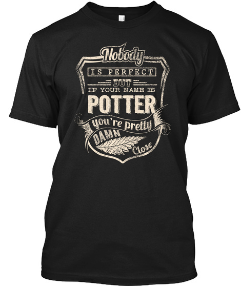 Nobody Is Perfect But If Your Name Is Potter You're Pretty Damn Close Black T-Shirt Front