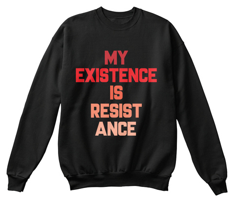 My Existence Is Resistance Black Sweatshirt Front