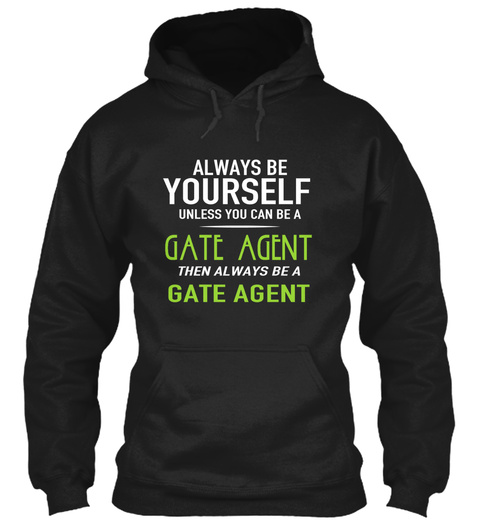 Always Be Yourself Unless You Can Be A Gate Agent Then Always Be A Gate Agent Black T-Shirt Front