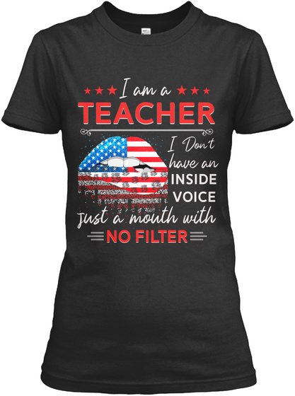 I Am A Teacher I Don't Have An Inside Voice Just A Mouth With No Filter Black T-Shirt Front