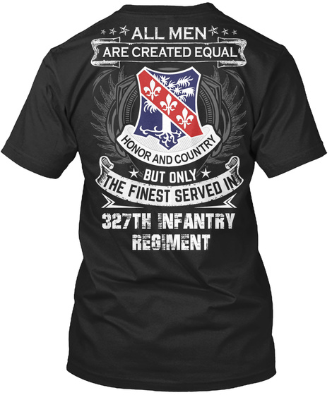 All Men Are Created Equal Honor And Country But Only The Finest Served In 327th Infantry Regiment Black T-Shirt Back