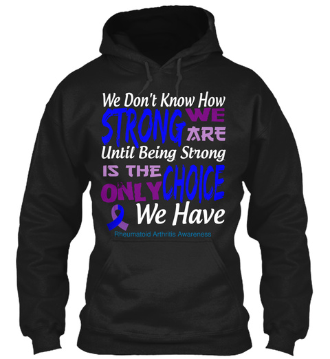 We Don't Know How Strong We Ate Until Being Strong Is The Only Choice We Have Rheumatoid Arthritis Awareness Black T-Shirt Front