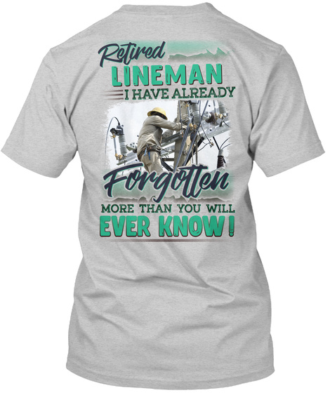 Retired Lineman I Have Already Forgotten More Than You Will Ever Know! Light Steel T-Shirt Back
