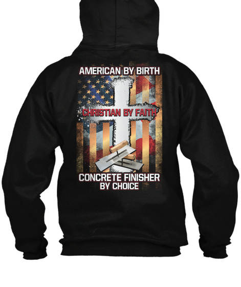 American By Birth  Christian By Faith Concrete Finisher By Choice Black T-Shirt Back