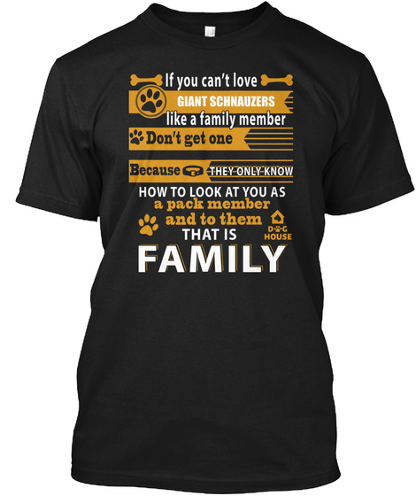 If You Can't Love Giant Schnauzer Like A Family Member Don't Get One Because They Only Know How To Look At You As A... Black T-Shirt Front