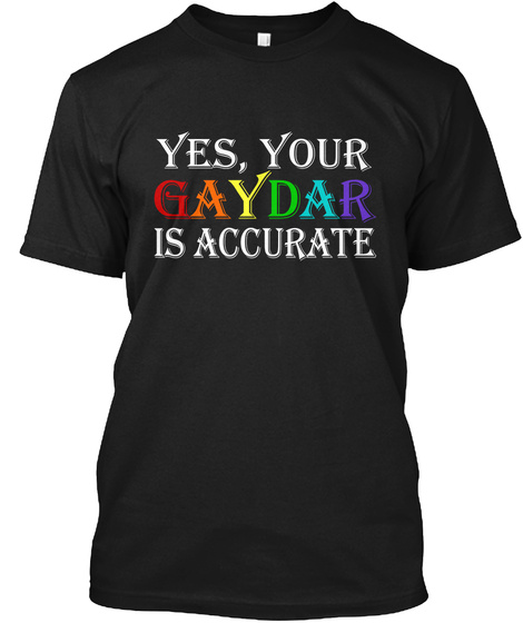Yes, Your Gaydar Is Accurate Black T-Shirt Front