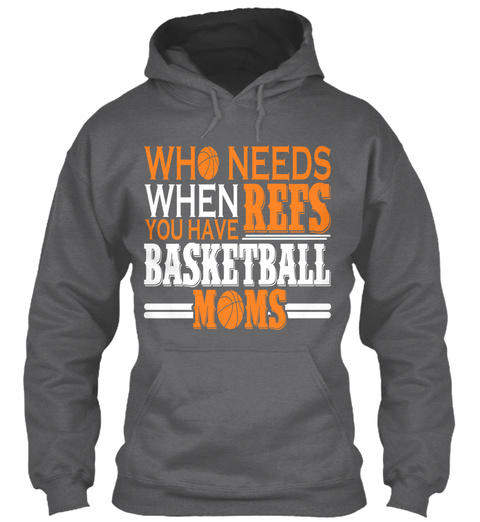 Who Needs When You Have Refs Basketball Moms  Dark Heather T-Shirt Front