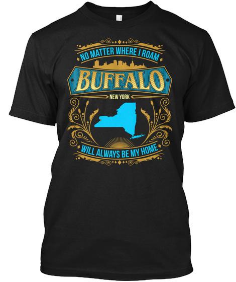 No Matter Where U Roam Buffalo New York Will Always Be My Home  Black T-Shirt Front