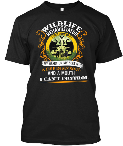 Wildlife I Am A Rehabilitator I Was Born With My Heart On My Sleeve A Fire In My Soul And A Mouth I Can't Control Black T-Shirt Front