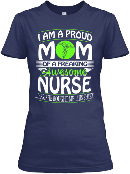 I Am A Proud Mom Of A Freaking Awesome Nurse Yes She Brought Me This Shirt Navy T-Shirt Front