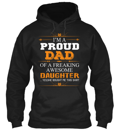 I'm A Proud Dad Of A Freaking Awesome Daughter Yes She Bought Me This Shirt Black T-Shirt Front