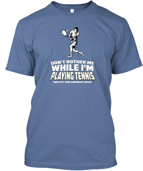Don't Bother Me While I'm Playing Tennis Unless You Brought Beer Denim Blue T-Shirt Front