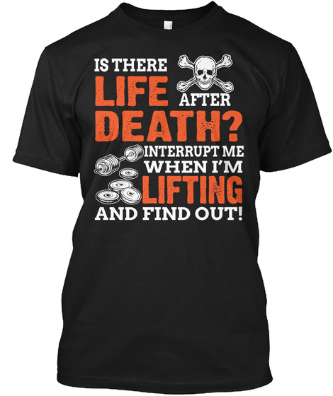 Is There Life After Death Interrupt Me When I'm Lifting And Find Out Black T-Shirt Front