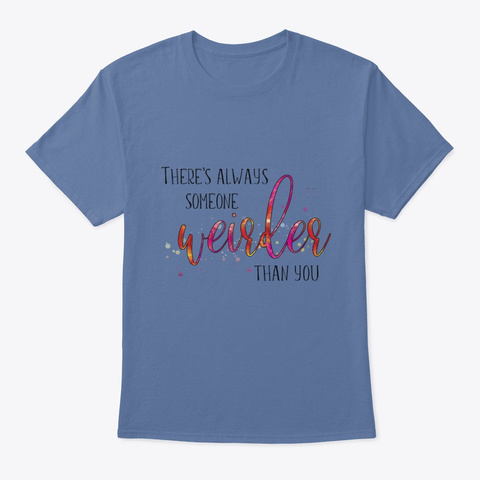 There's Always Someone Weirder Than You Denim Blue T-Shirt Front