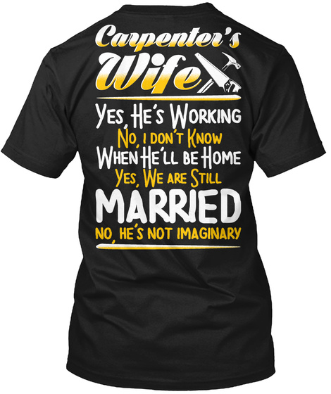 Carpenter's Wife Yes He's Working No, I Don't Know When He'll Be Home Yes, We Are Still Married No, He's Not Imaginary Black T-Shirt Back