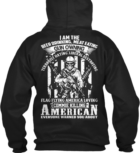 I Am The Beer Drinking, Meat Eating Gun Owning Owning Terrorist Hating Liberal Destroying Flag Flying America Loving... Black Sweatshirt Back