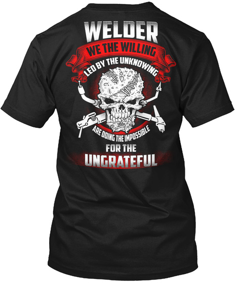 Welder We The Willinf Led By The Unknowing Are Doing The Impossible For The Ungrateful Black T-Shirt Back