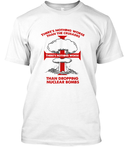 There's Nothing Worse Than The Crusades There's Nothing Worse Than Dropping Nuclear Bombs  White T-Shirt Front