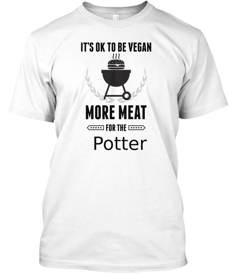 It's Ok To Be Vegan More Meat For The Potter White T-Shirt Front