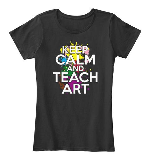 Art Teacher   Keep Calm And Teach Art Black T-Shirt Front