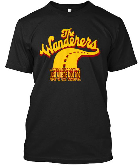 The Wanderers...If You Ever Need Us Just Whistle Loud And Well Be There! Black T-Shirt Front
