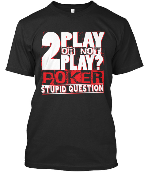 2 Play Or Not Play? Poker Stupid Question Black T-Shirt Front