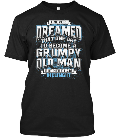 I Never Dreamed That One Day I'd Become A Grumpy Old Man But Here I Am Killing It Black T-Shirt Front
