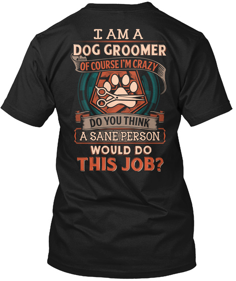 I Am A Dog Groomer Of Course Do You Think A Sane Person Would Do This Job? Black Camiseta Back
