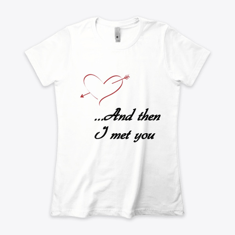 And Then I Met You, My Love White T-Shirt Front