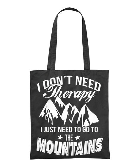 I Don't Need Therapy  I Just Need To Go To The Mountains Black T-Shirt Front