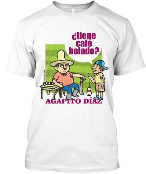 Dtiene Cafe Helado? Agapito Diaz White T-Shirt Front