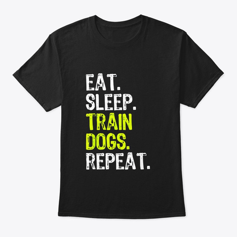 Eat Sleep Train Dogs Trainer Gift Black T-Shirt Front
