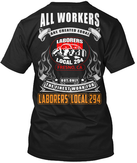 All Workers Are Created Equal Laborers Local 294 Fresno , Ca But Only The Finest Work For Laborers Local 294 Black T-Shirt Back