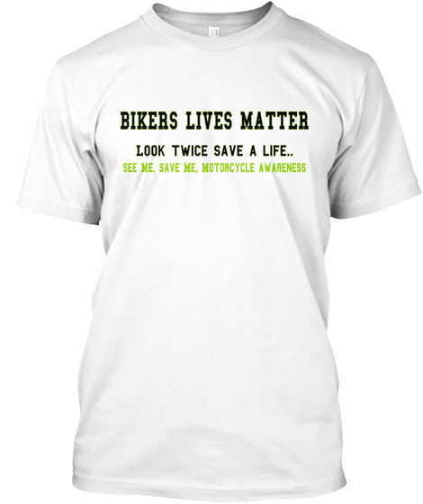 Bikers Lives Matter Look Twice Save A Life See Me Save Me Motorcycle Awareness White T-Shirt Front
