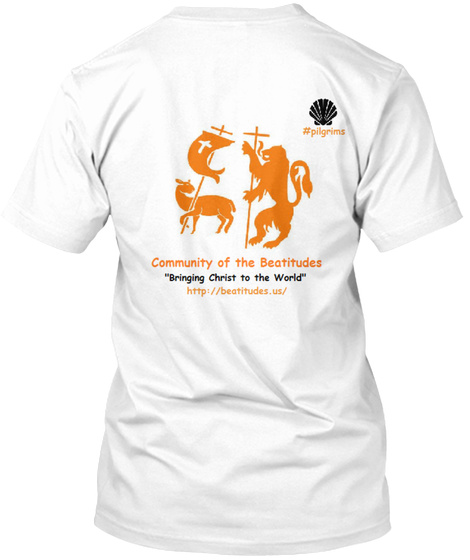 "#Pilgrims Community Of The Beatitudes ""Bringing Christ To The World""               Http://Beatitudes.Us/ White T-Shirt Back"