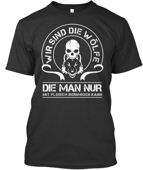 Wir Sind Die Wolfe Die Man Nur Mit Fleisch Beruhigen Kann Black T-Shirt Front