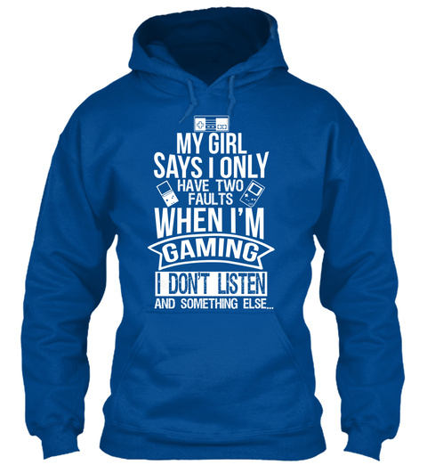 My Girl Says I Only Have Two Faults When I'm Gaming I Don't Listen And Something Else... Royal T-Shirt Front