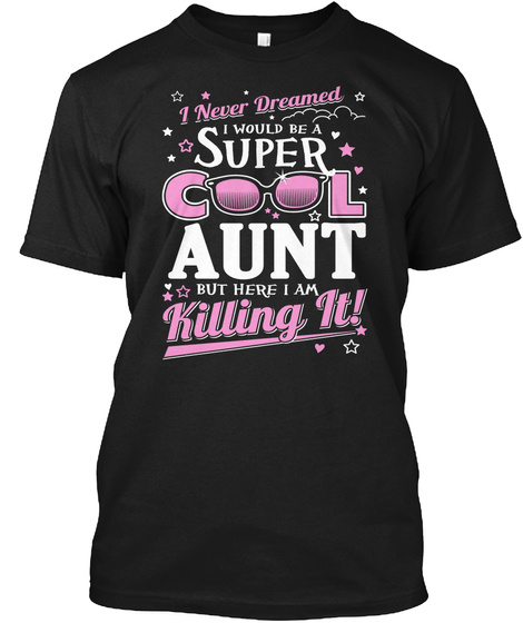 I Never Dreamed I Would Be A Super Cool Aunt But Here I Am Killing It!  Black T-Shirt Front
