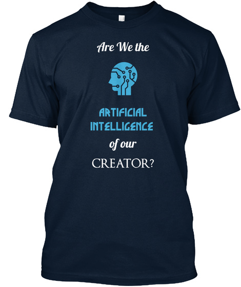 Are We The Artificial  Intelligence Of Our  Creator? New Navy T-Shirt Front