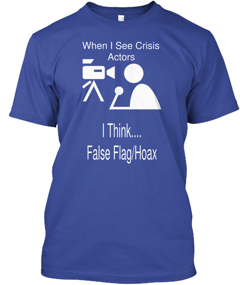When I See Crisis  Actors I Think.... False Flag/Hoax Deep Royal T-Shirt Front