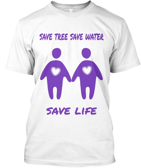 Save Tree Save Water Save Life White T-Shirt Front