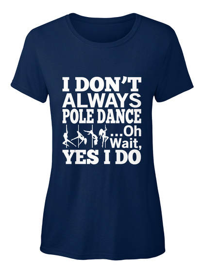 I Don't Always Pole Dance ...Oh Wait, Yes I Do Navy Women's T-Shirt Front