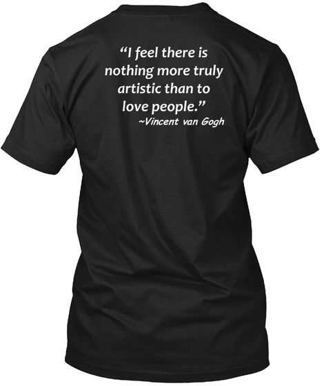 """""""I Feel There Is Nothing More Truly Artistic Than To Love People."""" ~Vincent Van Gogh Black T-Shirt Back"""