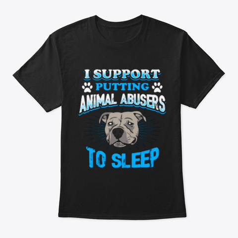Support Putting Animal Abusers To Sleep Black T-Shirt Front