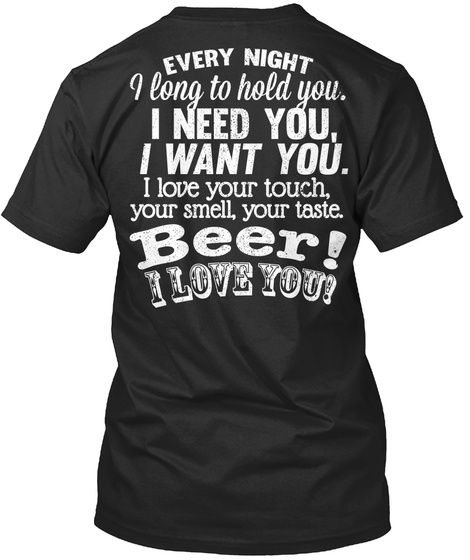 Every Night I Long To Hold You. I Need You I Want You. I Love Your Touch, Your Smell, Your Taste. Beer! I Love You! Black T-Shirt Back