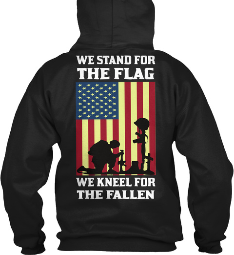 We Stand For The Flag We Kneel For The Fallen Black Sweatshirt Back
