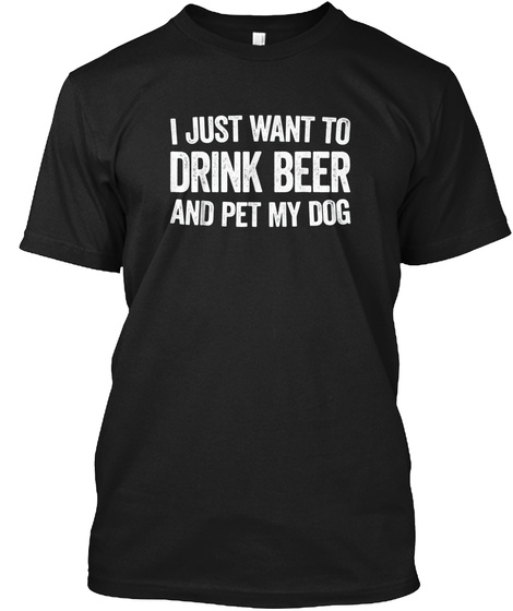 I Just Want To Drink Beer And Pet My Dog Black T-Shirt Front