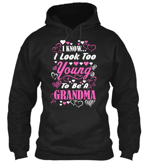 I Know... I Look Too Young To Be A Grandma Black T-Shirt Front