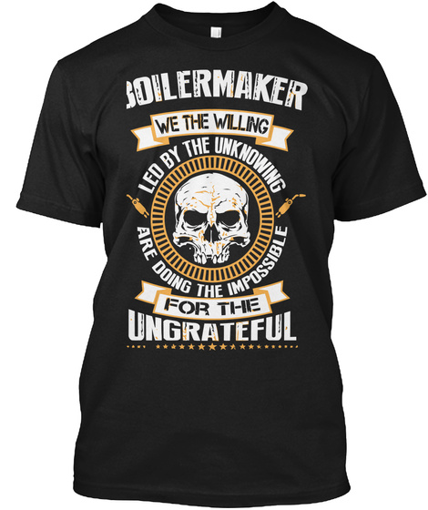Boiler Maker We The Willing Led By The Unknowing Are Doing The Impossible For The Ungrateful Black T-Shirt Front