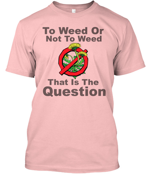 To Weed Or Not To Weed That Is The Question Pale Pink T-Shirt Front